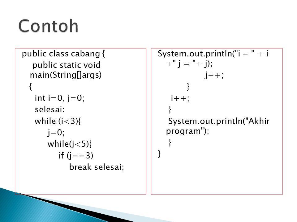 Contoh public class cabang { public static void main(String[]args) { int i=0, j=0; selesai: while (i<3){ j=0; while(j<5){ if (j==3) break selesai;